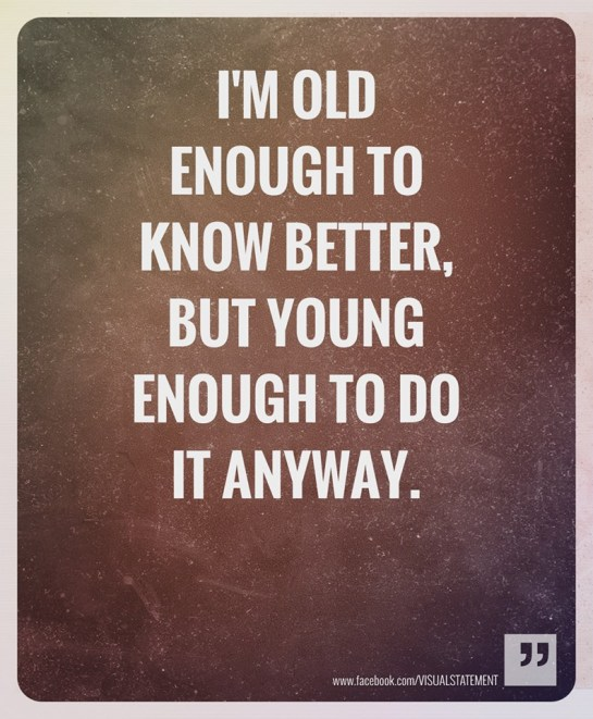 Old enough to know better but young enough